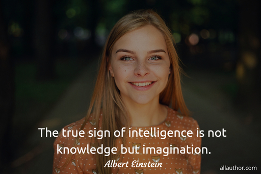 the true sign of intelligence is not knowledge but imagination...