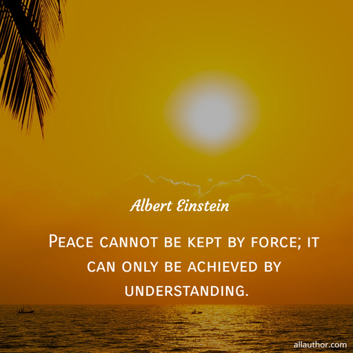 peace cannot be kept by force it can only be achieved by understanding...