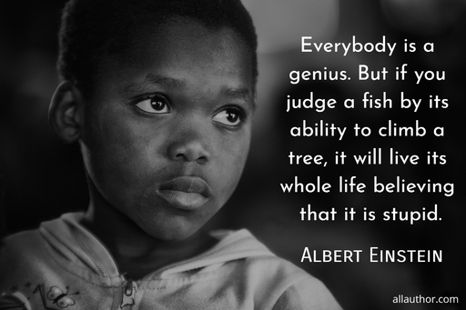 everybody is a genius but if you judge a fish by its ability to climb a tree it will...