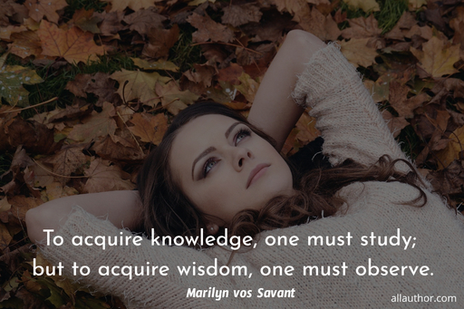 to acquire knowledge one must study but to acquire wisdom one must observe...