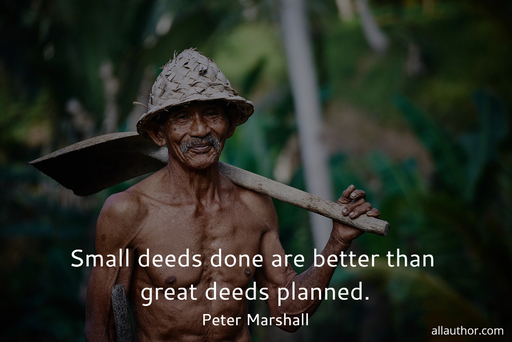 small deeds done are better than great deeds planned...