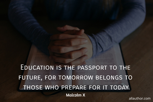 education is the passport to the future for tomorrow belongs to those who prepare for it...