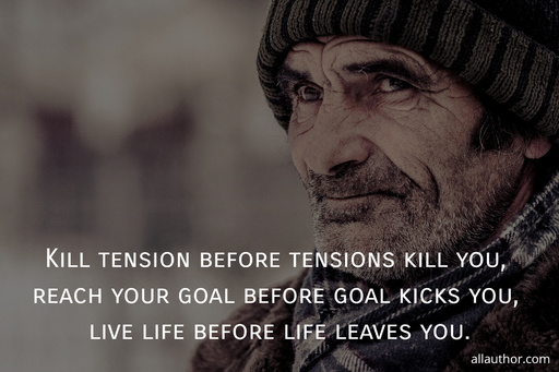 kill tension before tensions kill you reach your goal before goal kicks you live life...