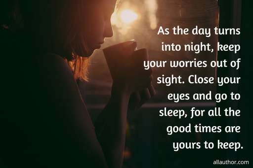 as the day turns into night keep your worries out of sight close your eyes and go to...