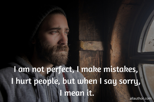 i am not perfect i make mistakes i hurt people but when i say sorry i mean it...