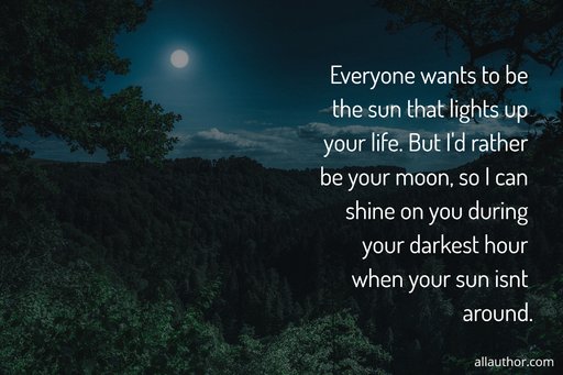 everyone wants to be the sun that lights up your life but id rather be your moon so i...