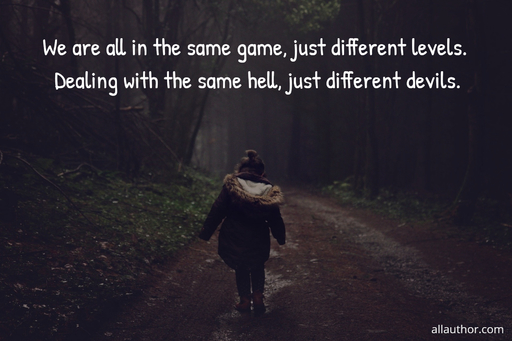 we are all in the same game just different levels dealing with the same hell just...