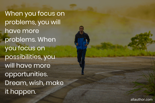 when you focus on problems you will have more problems when you focus on possibilities...