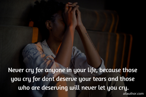 never cry for anyone in your life because those you cry for dont deserve your tears and...