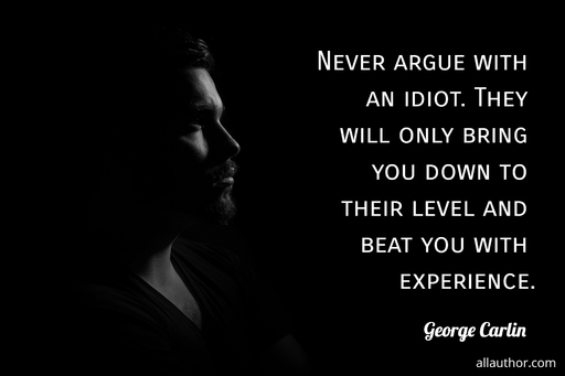 never argue with an idiot they will only bring you down to their level and beat you with...