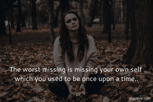 the worst missing is missing your own self which you used to be once upon a time...
