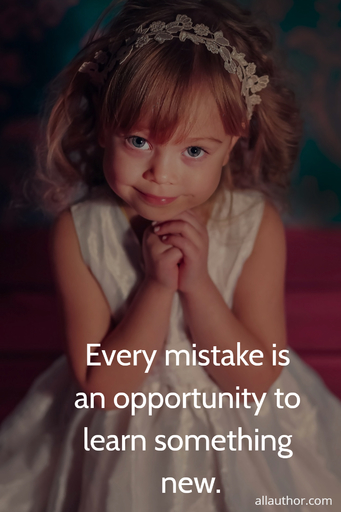 every mistake is an opportunity to learn something new...