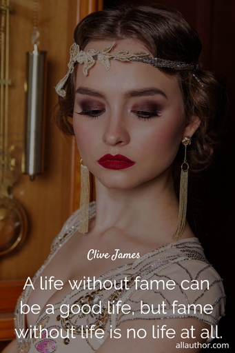 a life without fame can be a good life but fame without life is no life at all...