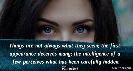 things are not always what they seem the first appearance deceives many the...