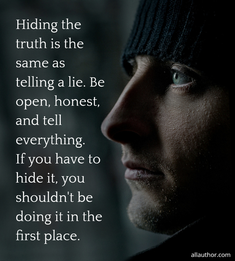 hiding the truth is the same as telling a lie be open honest and tell everything if...