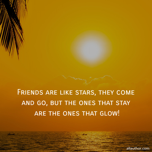 friends are like stars they come and go but the ones that stay are the ones that...