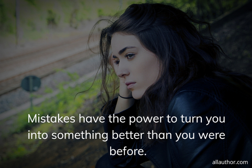 mistakes have the power to turn you into something better than you were before...