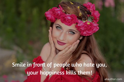 smile in front of people who hate you ur happiness kills them...