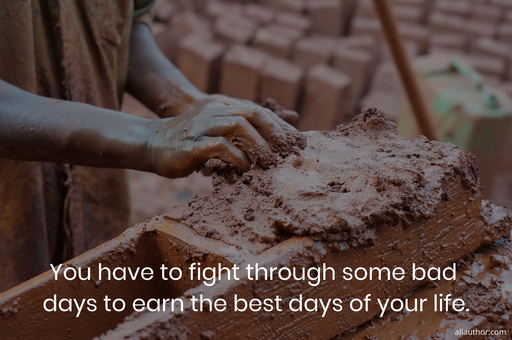 you have to fight through some bad days to earn the best days of your life...