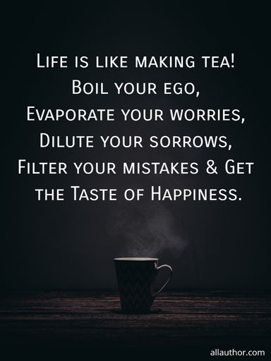 life is like making tea boil your ego evaporate your worries dilute your sorrows...