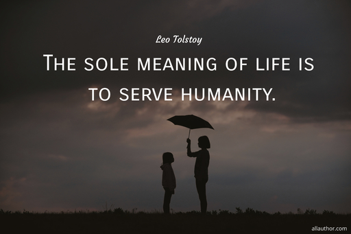 the sole meaning of life is to serve humanity...