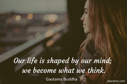our life is shaped by our mind we become what we think...