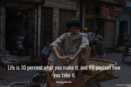 life is 10 percent what you make it and 90 percent how you take it...