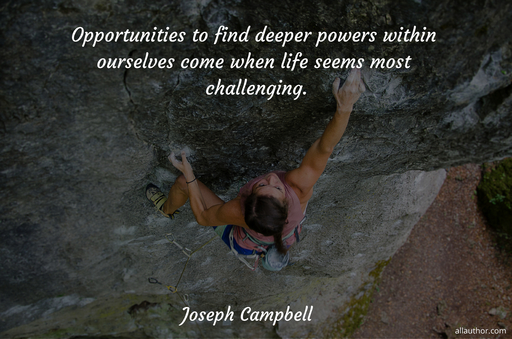 opportunities to find deeper powers within ourselves come when life seems most...