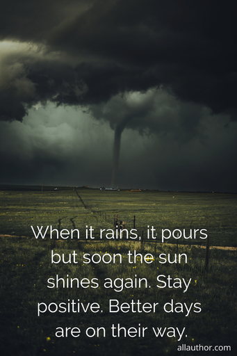 when it rains it pours but soon the sun shines again stay positive better days are on...