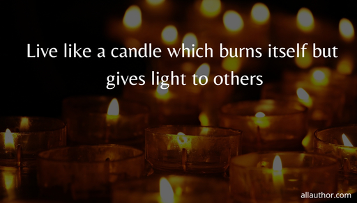 live like a candle which burns itself but gives light to others...
