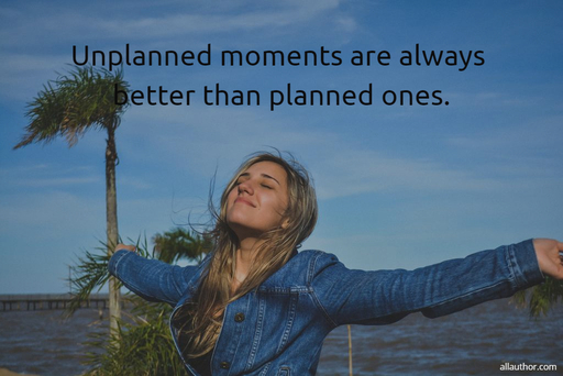 unplanned moments are always better than planned ones...