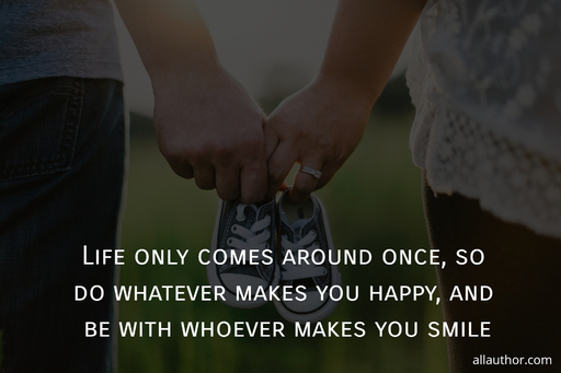 life only comes around once so do whatever makes you happy and be with whoever makes...