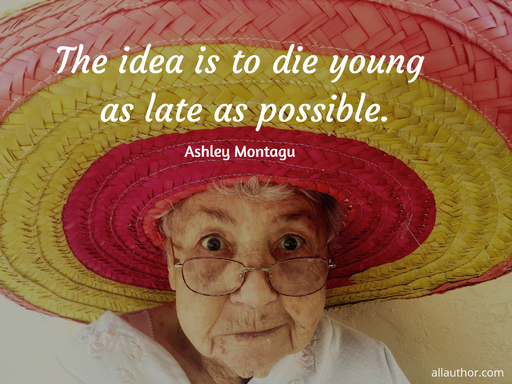the idea is to die young as late as possible...