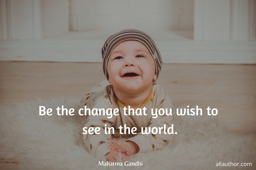 be the change that you wish to see in the world...