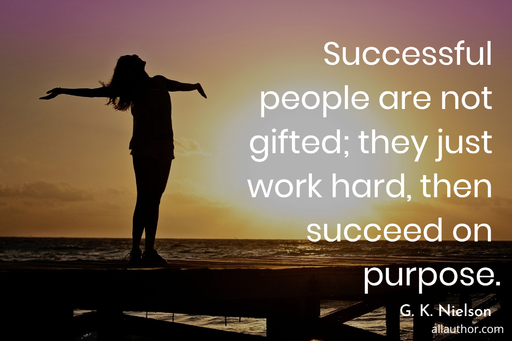 successful people are not gifted they just work hard then succeed on purpose...