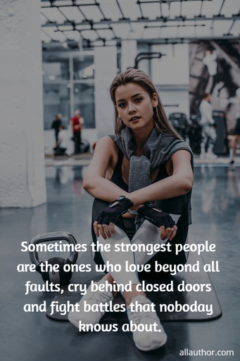 sometimes the strongest people are the ones who love beyond all faults cry behind closed...