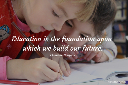 education is the foundation upon which we build our future...