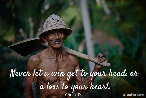 never let a win get to your head or a loss to your heart...
