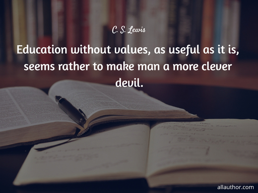 education without values as useful as it is seems rather to make man a more clever...