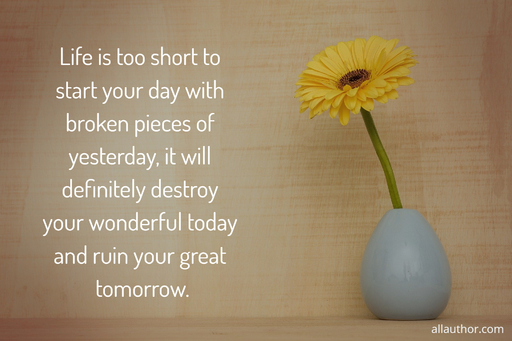 life is too short to start your day with broken pieces of yesterday it will definitely...