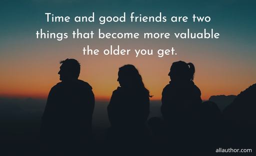 time and good friends are two things that become more valuable the older you get...