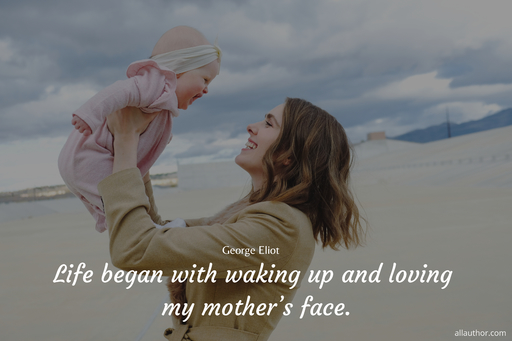 life began with waking up and loving my mothers face...