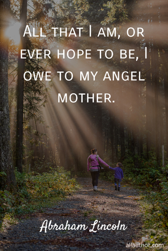 all that i am or ever hope to be i owe to my angel mother...