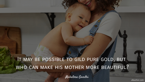 it may be possible to gild pure gold but who can make his mother more beautiful...