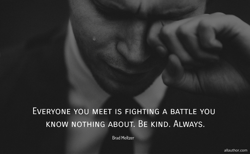 everyone you meet is fighting a battle you know nothing about be kind always...