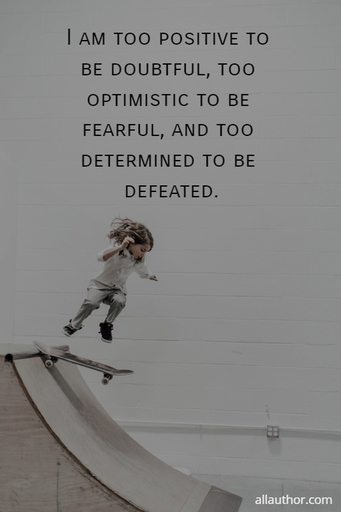 im too positive to be doubtful too optimistic to be fearful and too determined to be...