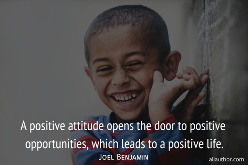 a positive attitude opens the door to positive opportunities which leads to a positive...