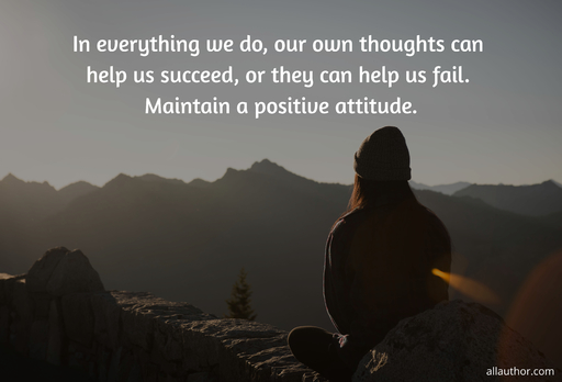 in everything we do our own thoughts can help us succeed or they can help us fail...