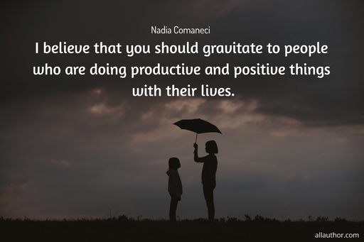 i believe that you should gravitate to people who are doing productive and positive...