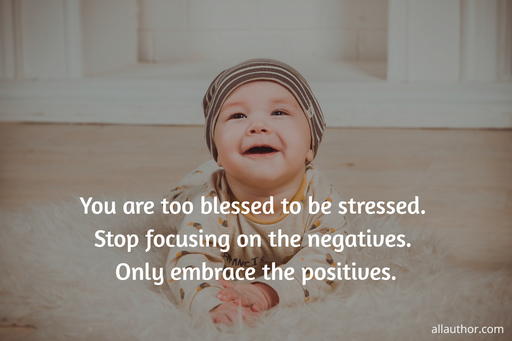 you are too blessed to be stressed stop focusing on the negatives only embrace the...
